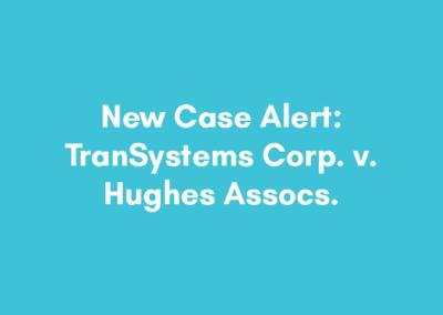 New Case Alert #1 – TranSystems Corp. v. Hughes Assocs.
